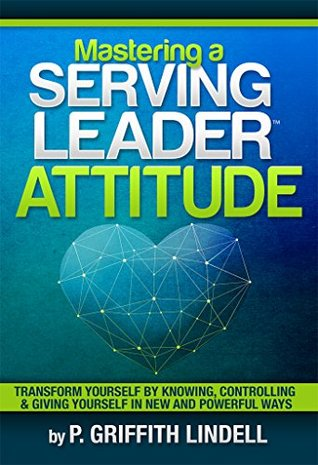 Mastering a Serving-Leader Attitude : Transform Yourself  by  Knowing, Controlling & Giving Yourself in New and Powerful Ways by P. Griffith Lindell