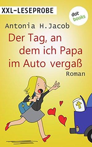XXL-Leseprobe: Der Tag, an dem ich Papa im Auto vergaß: Roman Antonia H. Jacob