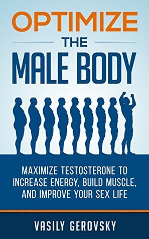 Optimize the Male Body: Maximize Testosterone to Increase Energy, Build Muscle, and Improve Your Sex Life Vasily Gerovsky
