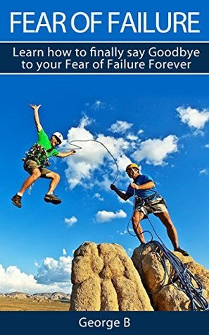 Fear of Failure: Learn how to finally say Goodbye to your Fear of Failure Forever  by  George  B.