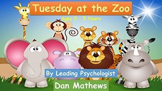 Tuesday at the Zoo: Ages 0 - 5 (At the Zoo Childrens Book Collection 2)  by  Dan Mathews