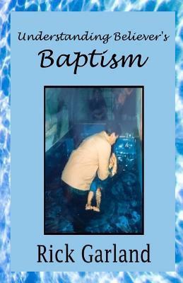 Understanding Believers Baptism Rick Garland