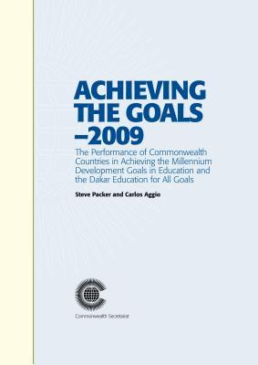 Achieving the Goals - 2009: The Performance of Commonwealth Countries in Achieving the Millennium Development Goals in Education and the Dakar Educati  by  Steve Packer