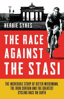 Race Against the Stasi: The Incredible Story of Dieter Wiedemann, the Iron Curtain and the Greatest Cycling Race on Earth  by  Herbie Sykes
