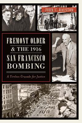 Fremont Older and the 1916 San Francisco Bombing: A Tireless Crusade for Justice  by  John C Ralston