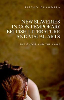 New Slaveries in Contemporary British Literature and Visual Arts: The Ghost and the Camp DeAndrea Pietro
