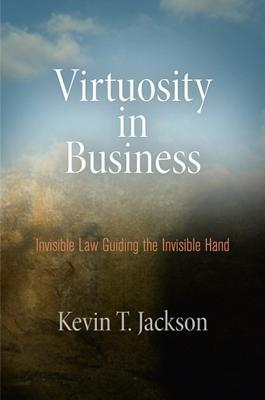 Virtuosity in Business: Invisible Law Guiding the Invisible Hand Kevin T Jackson