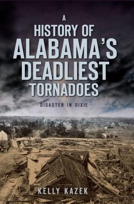 A History of Alabamas Deadliest Tornadoes: Disaster in Dixie Kelly Kazek