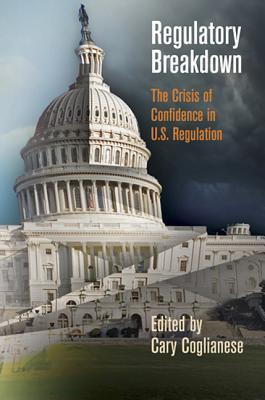 Regulatory Breakdown: The Crisis of Confidence in U.S. Regulation  by  Cary Coglianese