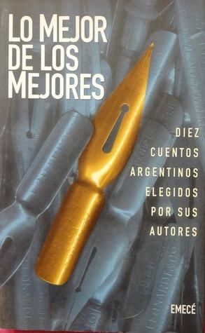 Lo mejor de los mejores: Diez cuentos argentinos elegidos por sus autores  by  Vicente Battista