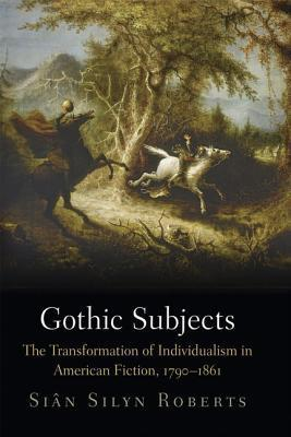 Gothic Subjects: The Transformation of Individualism in American Fiction, 1790-1861  by  Siaan Silyn Roberts