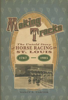 Making Tracks: The Untold Story of Horse Racing in St. Louis, 17671905: The Untold Story of Horse Racing in St. Louis, 17671905 Nancy S Carver