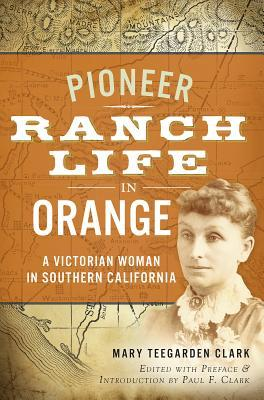 Pioneer Ranch Life in Orange: A Victorian Woman in Southern California  by  Mary Teegarden Clark