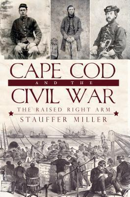 Cape Cod and the Civil War: The Raised Right Arm  by  Stauffer Miller