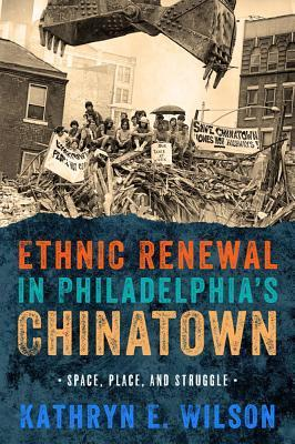 Ethnic Renewal in Philadelphias Chinatown: Space, Place, and Struggle Kathryn Wilson