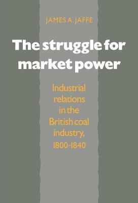 The Struggle for Market Power: Industrial Relations in the British Coal Industry, 1800 1840 James Alan Jaffe