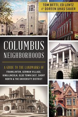 Columbus Neighborhoods: A Guide to the Landmarks of Franklinton, German Village, King-Lincoln, Olde Town East, Short North & the University District Tom Betti