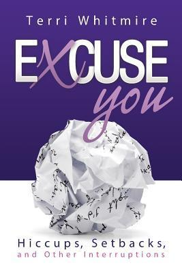 Excuse You:Hiccups, Setbacks, and Other Interruptions  by  Terri Whitmire
