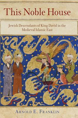 This Noble House: Jewish Descendants of King David in the Medieval Islamic East  by  Arnold E. Franklin