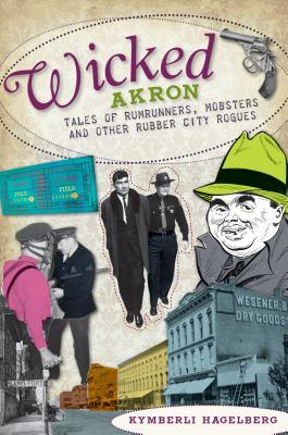 Wicked Akron: Tales of Rumrunners, Mobsters and Other Rubber City Rogues  by  Kymberli Hagelberg