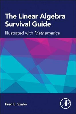 The Linear Algebra Survival Guide: Illustrated with Mathematica  by  Fred Szabo