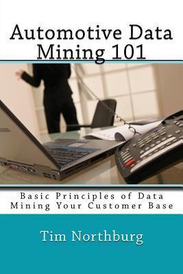 Automotive Data Mining 101: Basic Principles of Data Mining Your Customer Base Tim Northburg