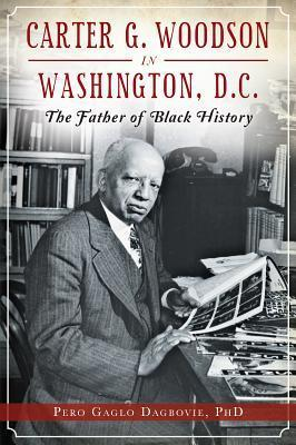 Carter G. Woodson in Washington, D.C.: The Father of Black History  by  Pero Gaglo Dagbovie