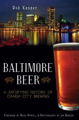 Baltimore Beer: A Satisfying History of Charm City Brewing Rob Kasper