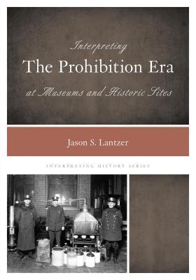 Interpreting the Prohibition Era at Museums and Historic Sites Jason S Lantzer
