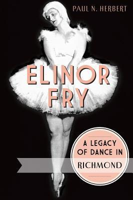 Elinor Fry:: A Legacy of Dance in Richmond  by  Paul N Herbert