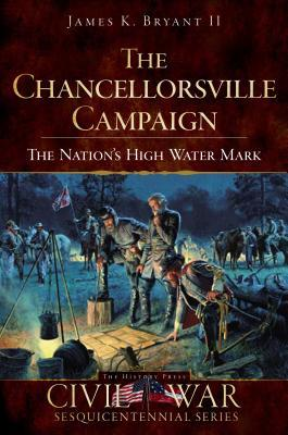 The Chancellorsville Campaign (Va): The Nations High Water Mark  by  James K. Bryant II