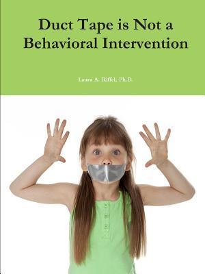 Duct Tape Is Not a Behavioral Intervention  by  Laura A. Riffel