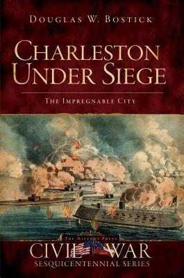 Charleston Under Siege (SC): The Impregnable City (Civil War Sesquicentennial) Doug Bostick
