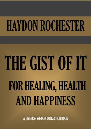 THE GIST OF IT FOR HEALING, HEALTH AND HAPPINESS (Timeless Wisdom Collection Book 482) Haydon Rochester