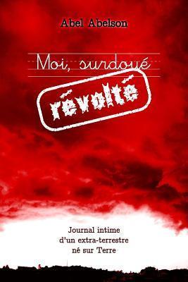 Moi, Surdoue Revolte (Deuxieme Edition): Journal Intime DUn Extra-Terrestre Ne Sur Terre Abel Abelson