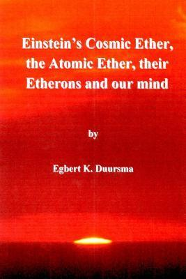 Einsteins Cosmic Ether, the Atomic Ether, Their Etherons and Our Mind Egbert K. Duursma