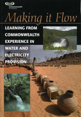 Making It Flow: Learning from Commonwealth Experiences in Water and Electricity Provision Commonwealth Secretariat
