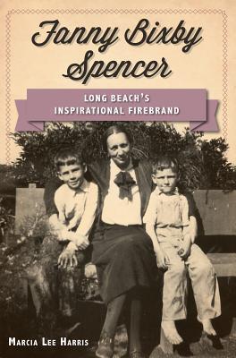 Fanny Bixby Spencer:: Long Beachs Inspirational Firebrand  by  Marcia Lee Harris
