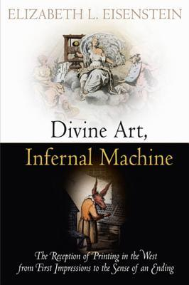 Divine Art, Infernal Machine: The Reception of Printing in the West from First Impressions to the Sense of an Ending  by  Elizabeth L. Eisenstein