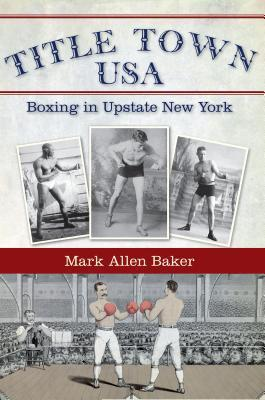 Title Town, USA: Boxing in Upstate New York  by  Mark Allen Baker