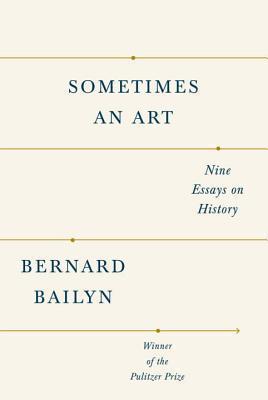 Sometimes an Art: Nine Essays on History Bernard Bailyn