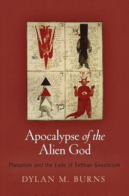 Apocalypse of the Alien God: Platonism and the Exile of Sethian Gnosticism Dylan M. Burns