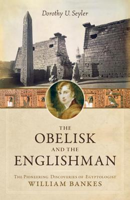 The Obelisk and the Englishman: The Pioneering Discoveries of Egyptologist William Bankes  by  Dorothy U. Seyler