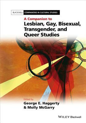 A Companion to Lesbian, Gay, Bisexual, Transgender, and Queer Studies  by  George E. Haggerty