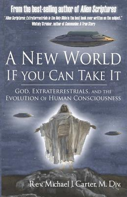 A New World If You Can Take It: God, Extraterrestrials, and the Evolution of Human Consciousness  by  Michael J.S. Carter