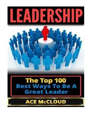 Leadership: The Top 100 Best Ways to Be a Great Leader  by  Ace McCloud