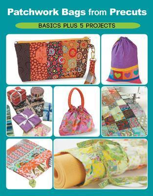 Patchwork Bags from Precuts: Basics Plus 5 Projects Elaine Schmidt