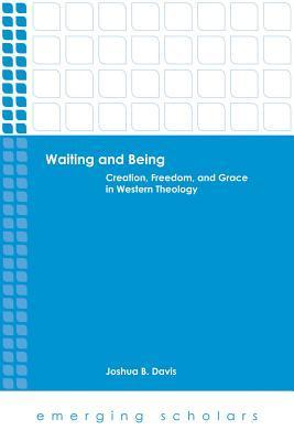 Waiting and Being: Creation, Freedom, and Grace in Western Theology Joshua B. Davis