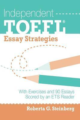 Independent TOEFL Essay Strategies: With Exercises and 90 Essays Scored an Ets Reader by Roberta G Steinberg