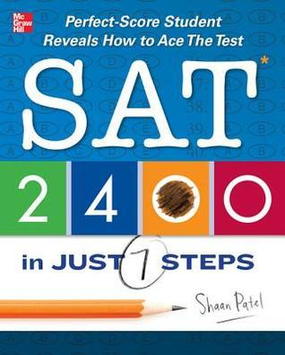 SAT 2400 in Just 7 Steps: Perfect-Score SAT Student Reveals How to Ace the Test  by  Shaan Patel